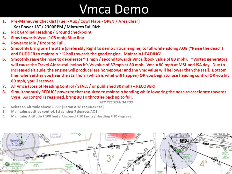 Vmca Demo Pre-Maneuver Checklist [Fuel - Aux / Cowl Flaps - OPEN / Area Clear] Set Power 18 / 2300RPM / Mixtures Full Rich.